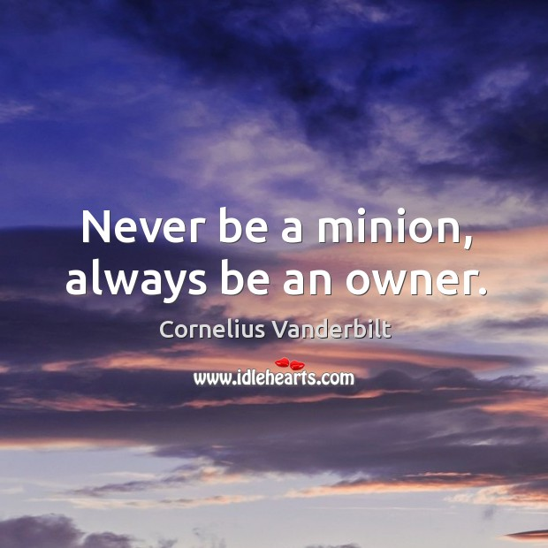 Never be a minion, always be an owner. Image