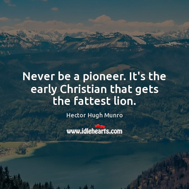 Never be a pioneer. It's the early Christian that gets the fattest lion. Image