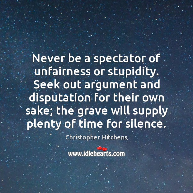 Never be a spectator of unfairness or stupidity. Seek out argument and Christopher Hitchens Picture Quote