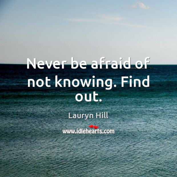 Never be afraid of not knowing. Find out. Never Be Afraid Quotes Image