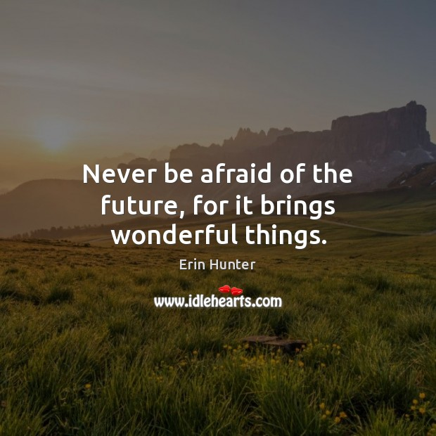 Never be afraid of the future, for it brings wonderful things. Never Be Afraid Quotes Image