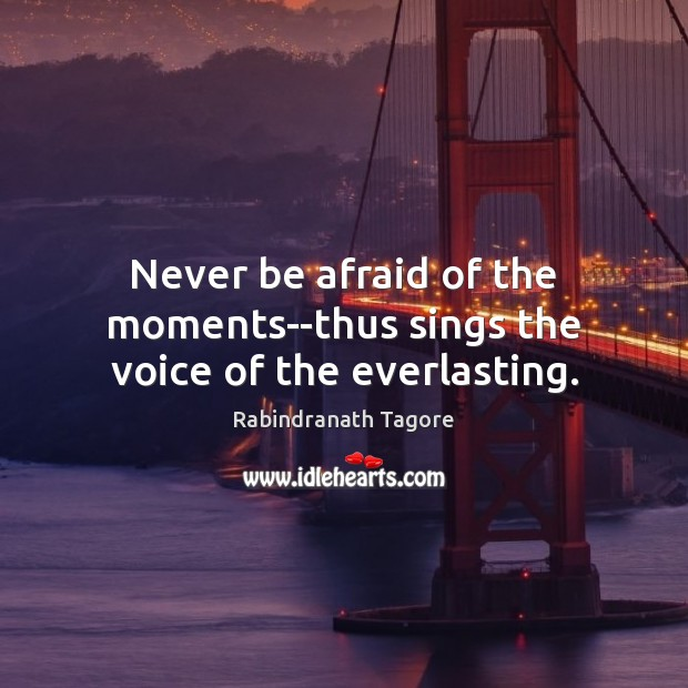 Never be afraid of the moments–thus sings the voice of the everlasting. Never Be Afraid Quotes Image