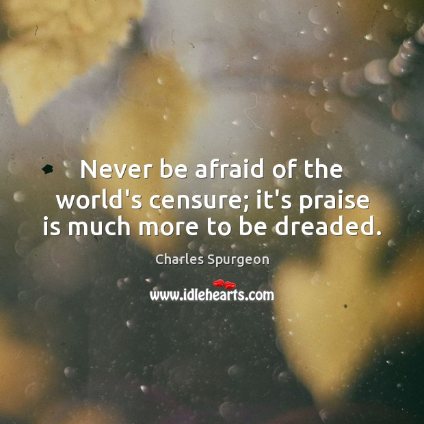 Never be afraid of the world's censure; it's praise is much more to be dreaded. Image