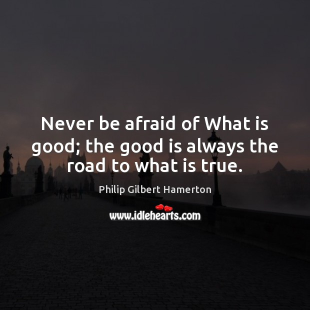 Never be afraid of What is good; the good is always the road to what is true. Never Be Afraid Quotes Image