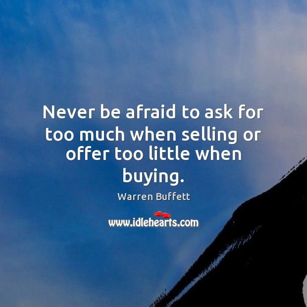Never be afraid to ask for too much when selling or offer too little when buying. Never Be Afraid Quotes Image