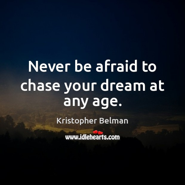 Never be afraid to chase your dream at any age. Never Be Afraid Quotes Image
