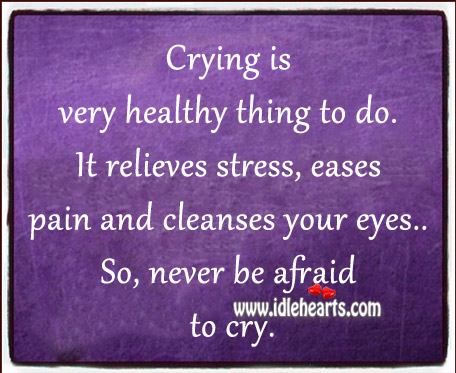 Crying Is Very Healthy Thing To Do.