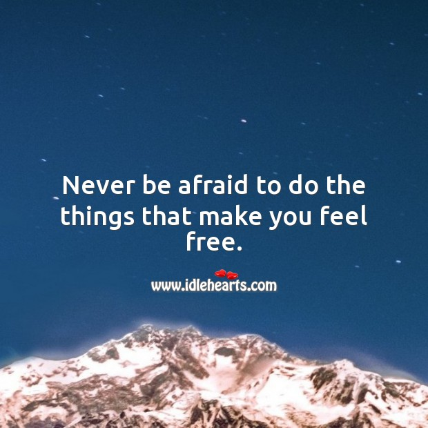 Image, Never be afraid to do the things that make you feel free.