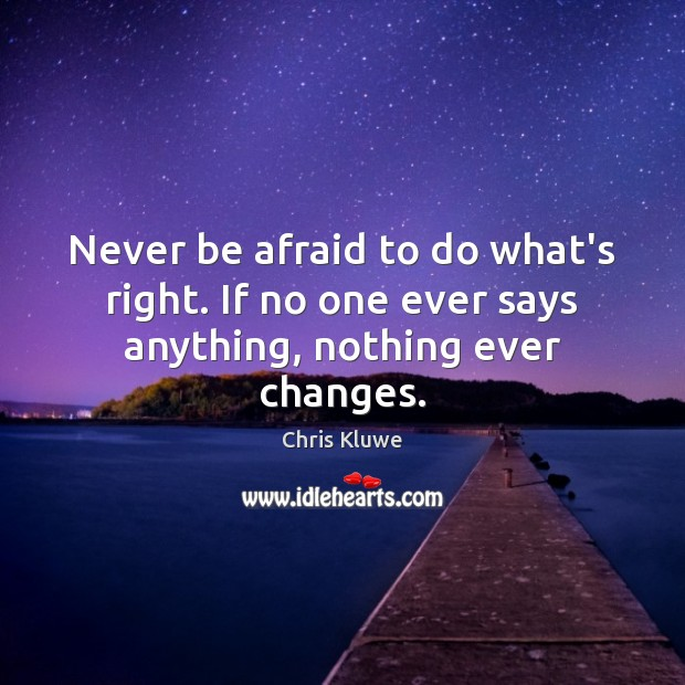 Never be afraid to do what's right. If no one ever says anything, nothing ever changes. Never Be Afraid Quotes Image