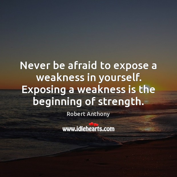 Never be afraid to expose a weakness in yourself. Exposing a weakness Robert Anthony Picture Quote