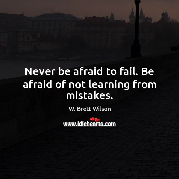 Never be afraid to fail. Be afraid of not learning from mistakes. Fail Quotes Image