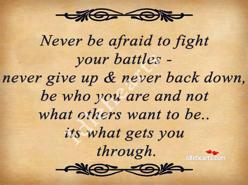 Never Be Afraid To Figth Your Battles..