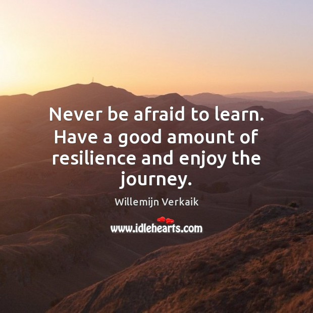 Never be afraid to learn. Have a good amount of resilience and enjoy the journey. Never Be Afraid Quotes Image