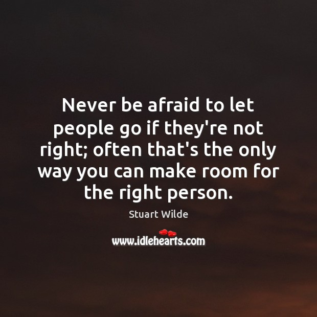 Never be afraid to let people go if they're not right; often Never Be Afraid Quotes Image