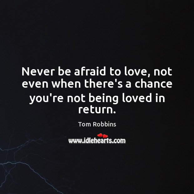 Never be afraid to love, not even when there's a chance you're not being loved in return. Never Be Afraid Quotes Image
