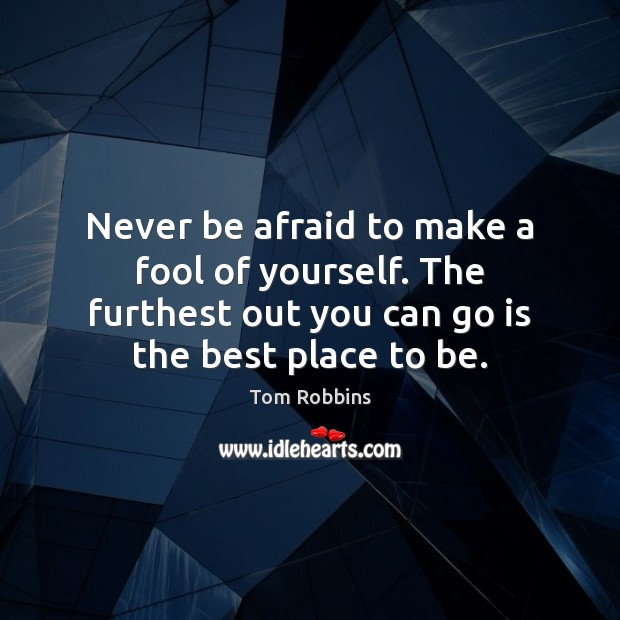 Never be afraid to make a fool of yourself. The furthest out Never Be Afraid Quotes Image