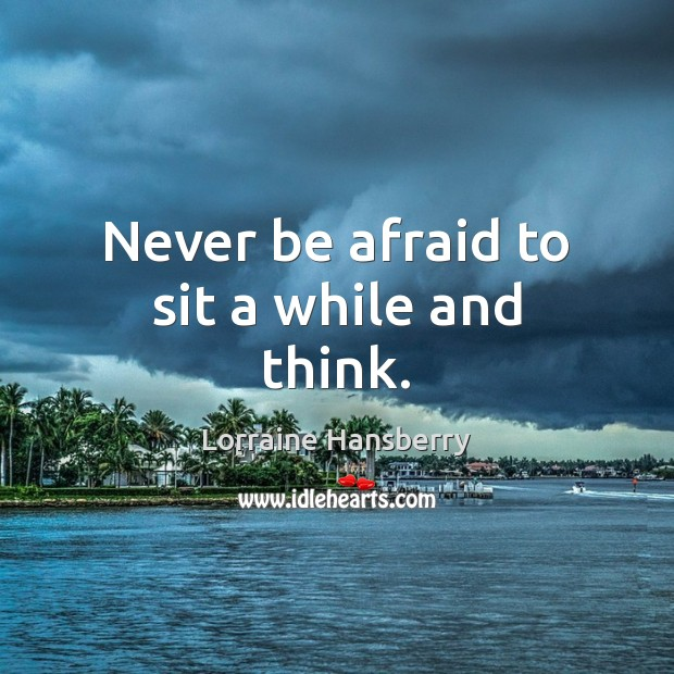 Never be afraid to sit a while and think. Never Be Afraid Quotes Image