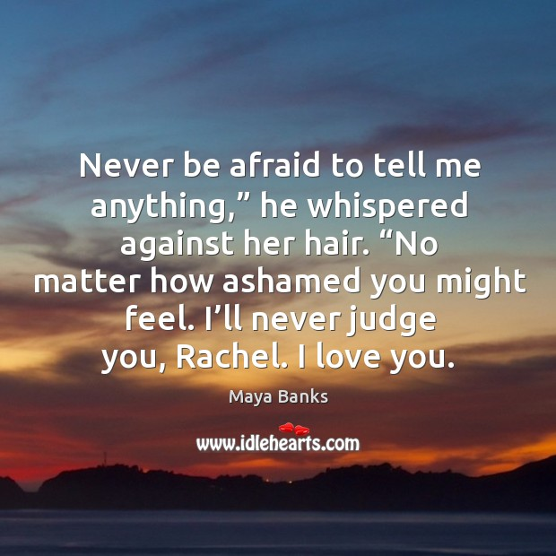 """Never be afraid to tell me anything,"""" he whispered against her hair. """" Never Be Afraid Quotes Image"""
