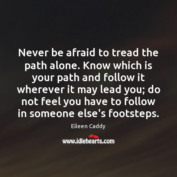 Never be afraid to tread the path alone. Know which is your Never Be Afraid Quotes Image