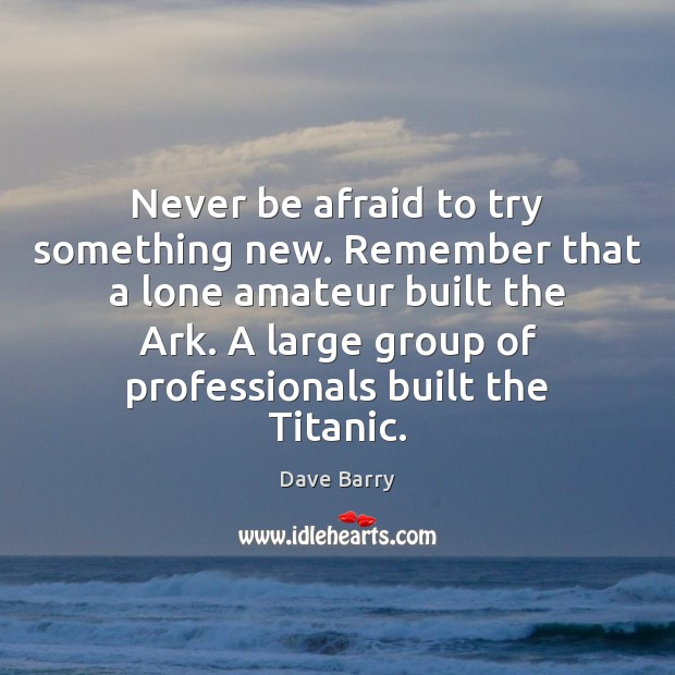 Never be afraid to try something new. Remember that a lone amateur Never Be Afraid Quotes Image