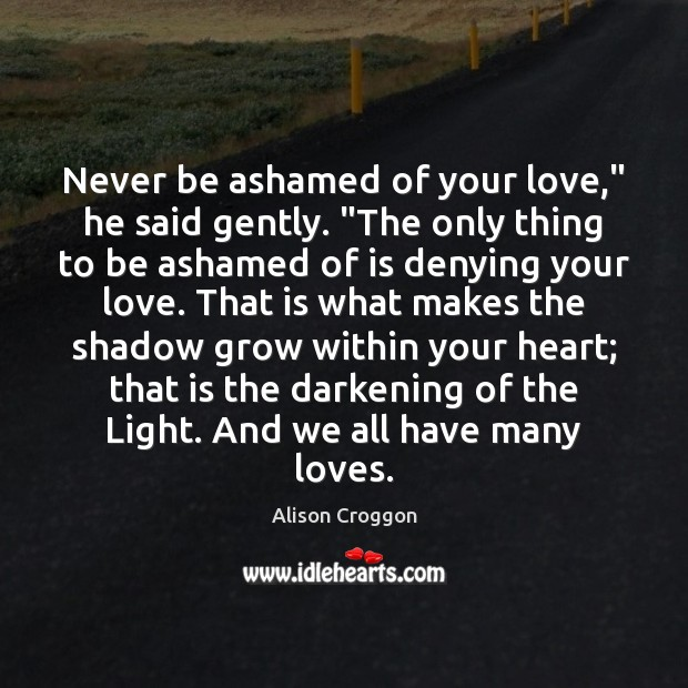 """Image, Never be ashamed of your love,"""" he said gently. """"The only thing"""