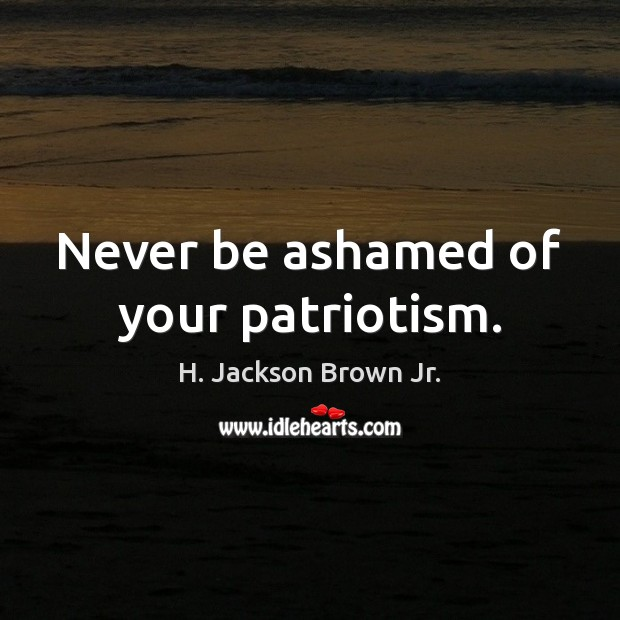 Never be ashamed of your patriotism. H. Jackson Brown Jr. Picture Quote