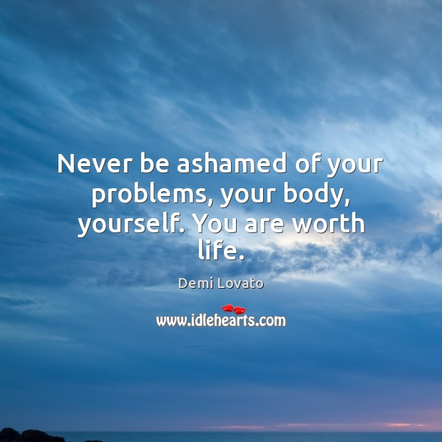 Never be ashamed of your problems, your body, yourself. You are worth life. Image