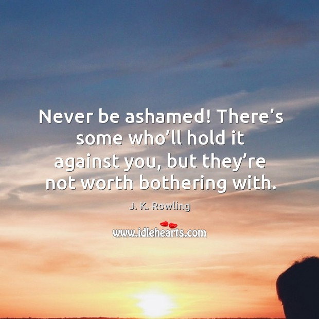 Never be ashamed! there's some who'll hold it against you, but they're not worth bothering with. Image