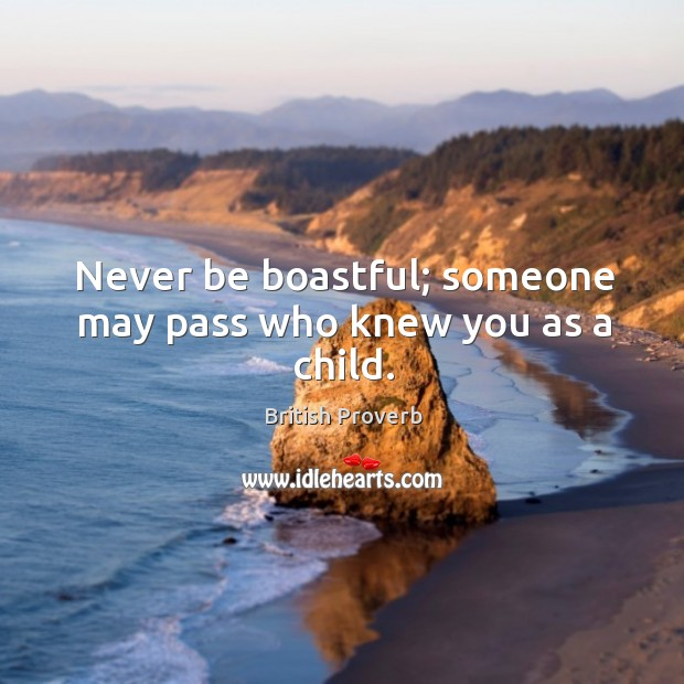 Never be boastful; someone may pass who knew you as a child. Image