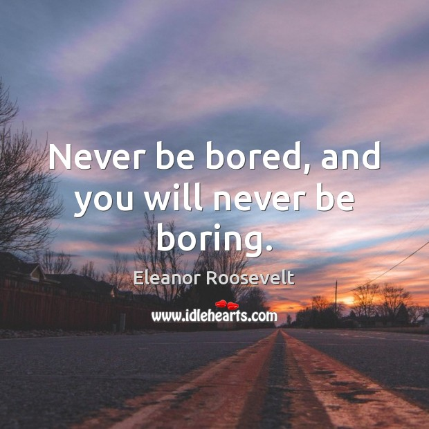 Image, Never be bored, and you will never be boring.