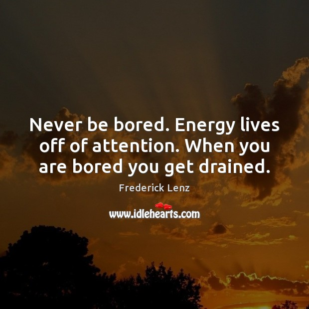 Image, Never be bored. Energy lives off of attention. When you are bored you get drained.