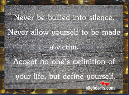 Never Be Bullied Into Silence. Never Allow Yourself To Be….