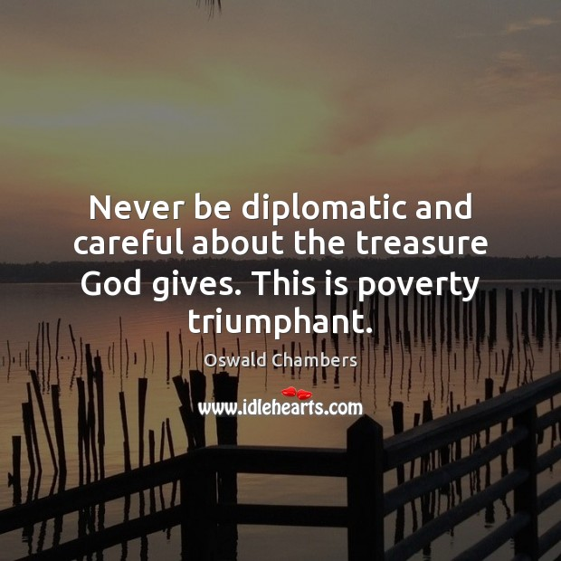Never be diplomatic and careful about the treasure God gives. This is poverty triumphant. Image