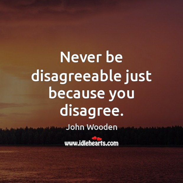 Never be disagreeable just because you disagree. John Wooden Picture Quote
