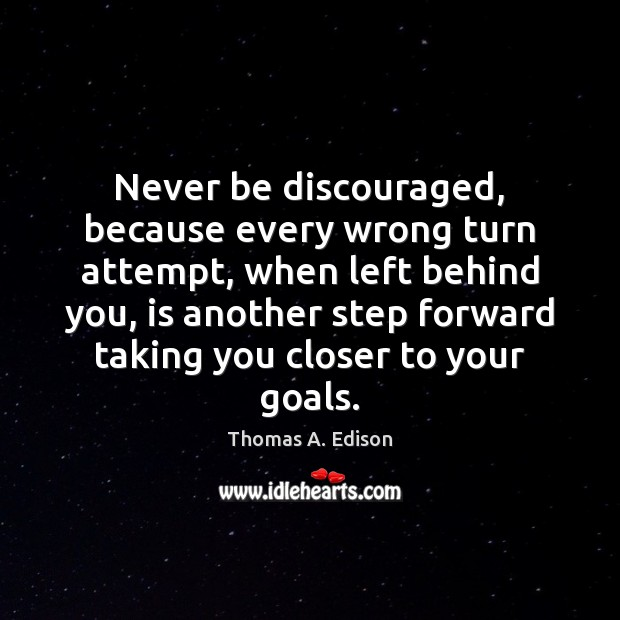 Never be discouraged, because every wrong turn attempt, when left behind you, Thomas A. Edison Picture Quote