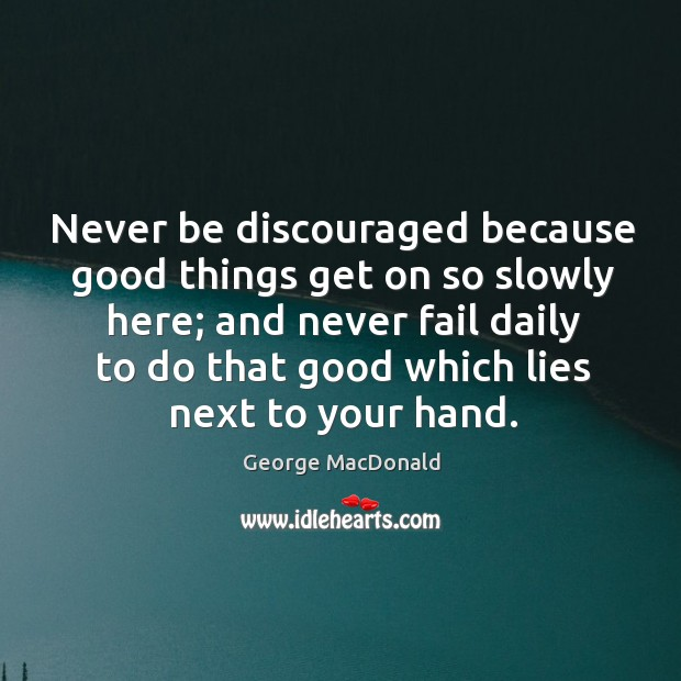 Never be discouraged because good things get on so slowly here; and Image
