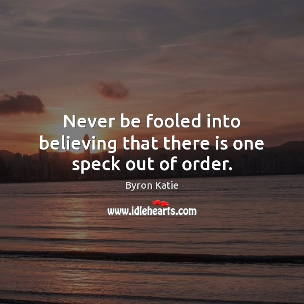 Never be fooled into believing that there is one speck out of order. Byron Katie Picture Quote