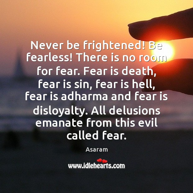 Never be frightened! Be fearless! There is no room for fear. Fear Fear Quotes Image