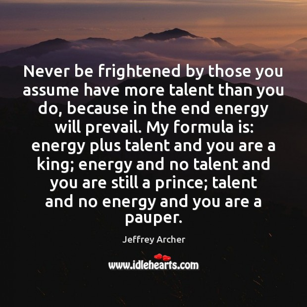 Never be frightened by those you assume have more talent than you Jeffrey Archer Picture Quote