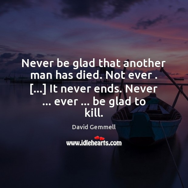 Never be glad that another man has died. Not ever . […] It never David Gemmell Picture Quote