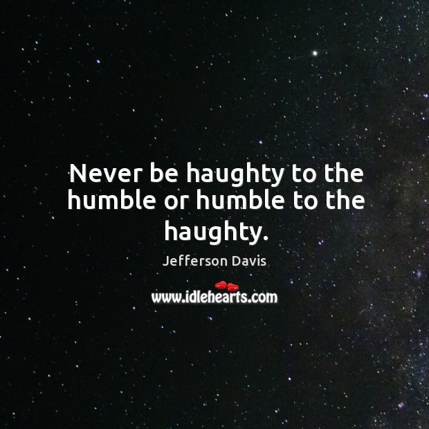 Never be haughty to the humble or humble to the haughty. Jefferson Davis Picture Quote