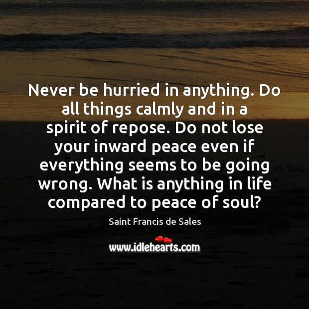 Never be hurried in anything. Do all things calmly and in a Saint Francis de Sales Picture Quote