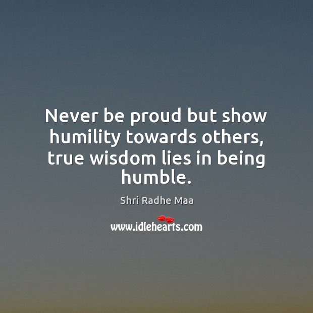 Never be proud but show humility towards others, true wisdom lies in being humble. Shri Radhe Maa Picture Quote