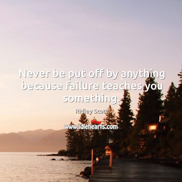 Never be put off by anything because failure teaches you something. Ridley Scott Picture Quote