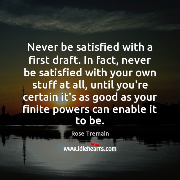 Never be satisfied with a first draft. In fact, never be satisfied Rose Tremain Picture Quote