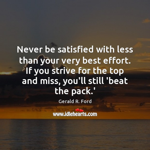 Never be satisfied with less than your very best effort. If you Gerald R. Ford Picture Quote