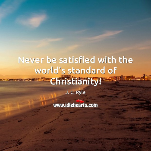 Never be satisfied with the world's standard of Christianity! Image