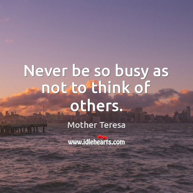 Image, Never be so busy as not to think of others.