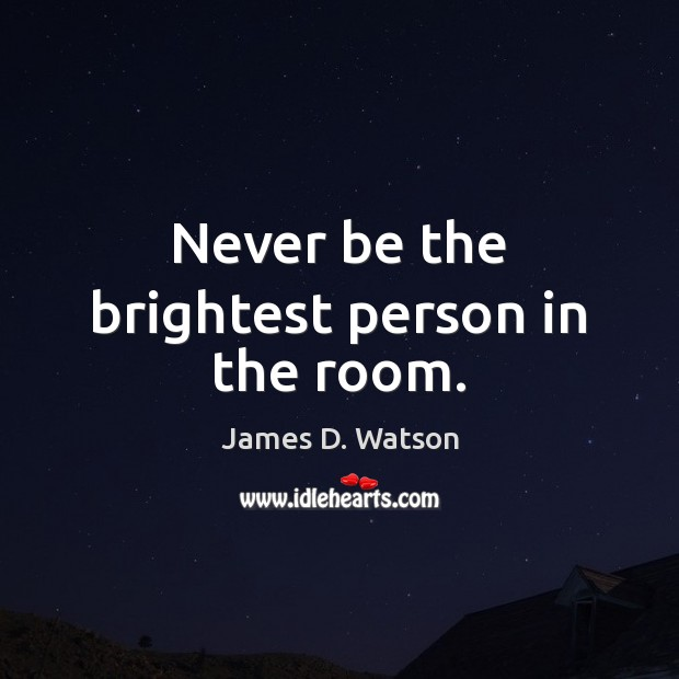 Never be the brightest person in the room. James D. Watson Picture Quote