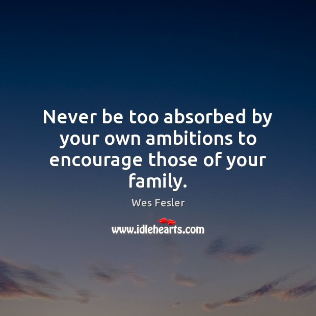 Never be too absorbed by your own ambitions to encourage those of your family. Wes Fesler Picture Quote